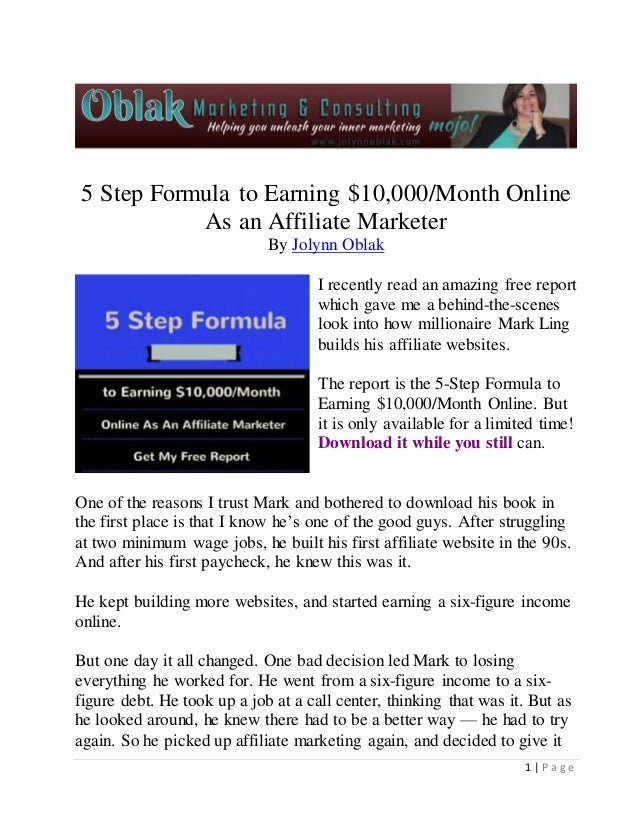 5 Step Formula to Earning $10,000/Month Online  1 | P a g e  As an Affiliate Marketer  By Jolynn Oblak  I recently read an...