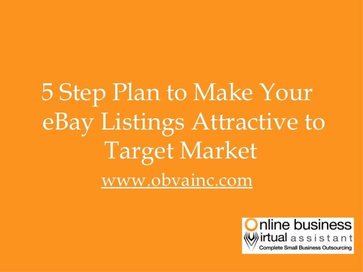 <ul><li>5 Step Plan to Make Your eBay Listings Attractive to Target Market  </li></ul><ul><li>www.obvainc.com </li></ul>