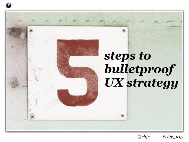 steps tobulletproofUX strategy    @rhjr   #rhjr_ux5