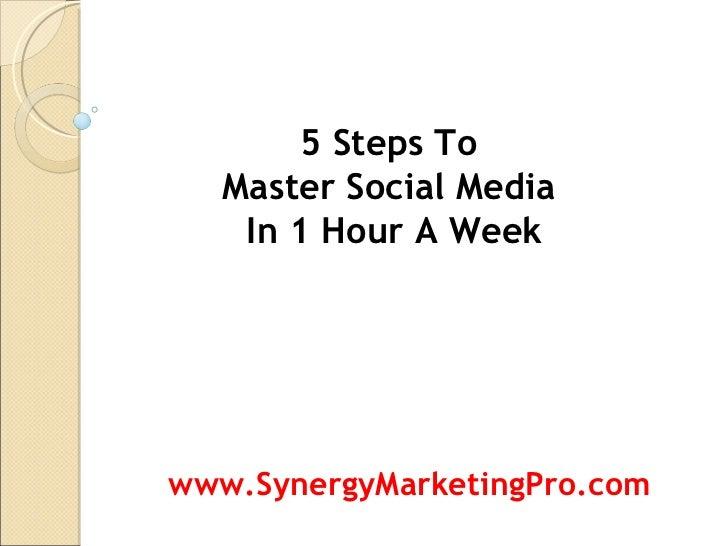 5 Steps To  Master Social Media  In 1 Hour A Week www.SynergyMarketingPro.com