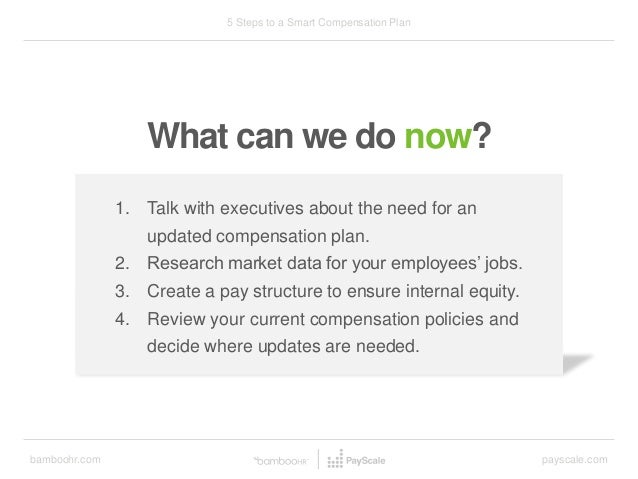 bamboohr.com payscale.com 5 Steps to a Smart Compensation Plan What can we do now? 1. Talk with executives about the need ...