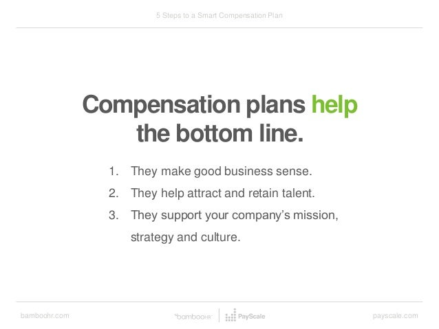 bamboohr.com payscale.com 5 Steps to a Smart Compensation Plan Compensation plans help the bottom line. 1. They make good ...