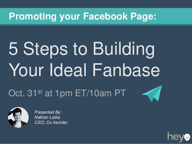 Promoting your Facebook Page:  5 Steps to Building Your Ideal Fanbase Oct. 31st at 1pm ET/10am PT Presented By: Nathan Lat...