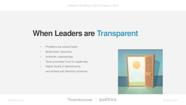 5 Steps for Building an Ideal Company Culture bamboohr.com Qualtrics.com When Leaders are Transparent • Problems are solve...