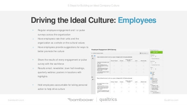 5 Steps for Building an Ideal Company Culture bamboohr.com Qualtrics.com • Regular employee engagement and / or pulse surv...