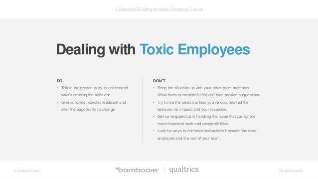 5 Steps for Building an Ideal Company Culture bamboohr.com Qualtrics.com Dealing with Toxic Employees DO • Talk to the per...