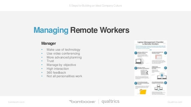 5 Steps for Building an Ideal Company Culture bamboohr.com Qualtrics.com Managing Remote Workers • Make use of technology ...