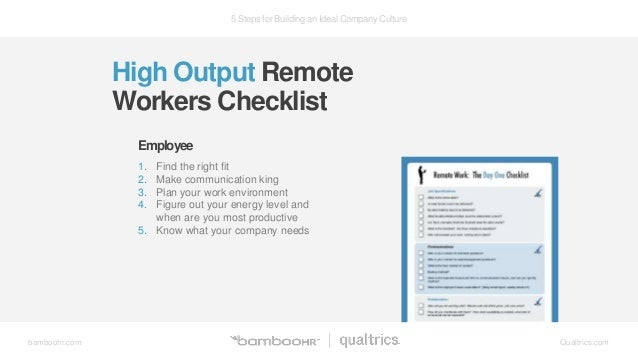 5 Steps for Building an Ideal Company Culture bamboohr.com Qualtrics.com High Output Remote Workers Checklist 1. Find the ...