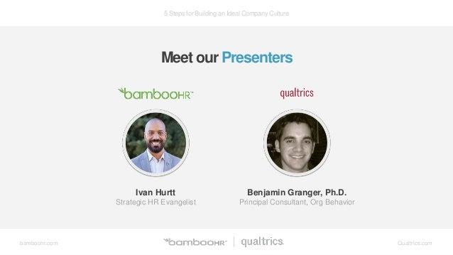 5 Steps for Building an Ideal Company Culture bamboohr.com Qualtrics.com Meet our Presenters Ivan Hurtt Strategic HR Evang...