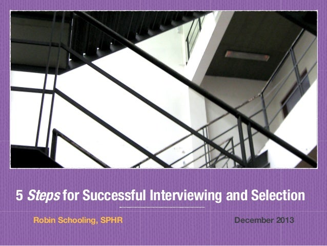 5 Steps for Successful Interviewing and Selection Robin Schooling, SPHR                                      December 2013...