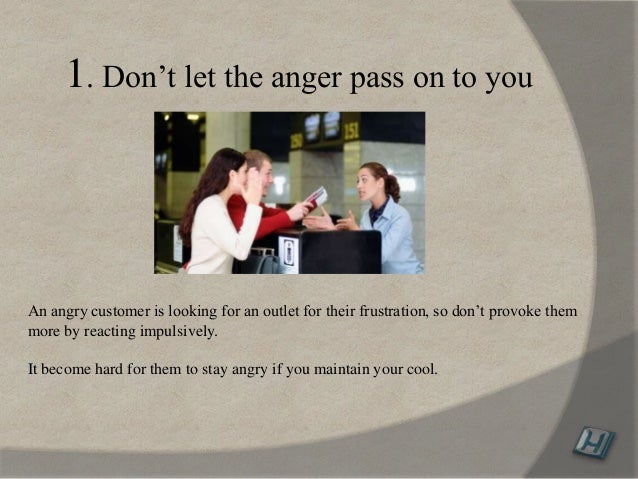 1. Don't let the anger pass on to you An angry customer is looking for an outlet for their frustration, so don't provoke t...