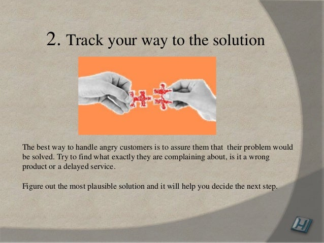 2. Track your way to the solution The best way to handle angry customers is to assure them that their problem would be sol...