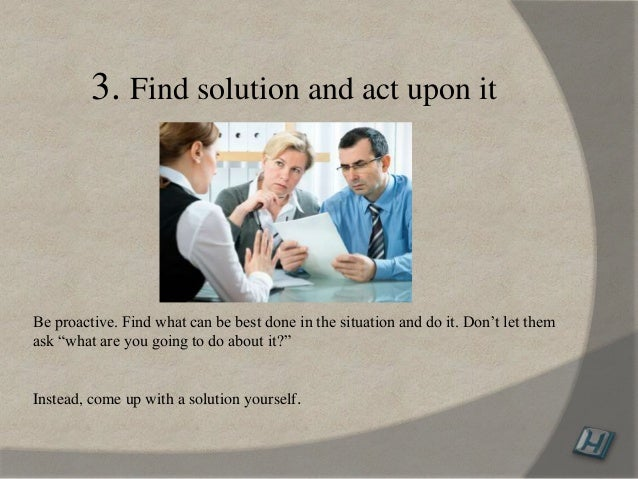 """3. Find solution and act upon it Be proactive. Find what can be best done in the situation and do it. Don't let them ask """"..."""