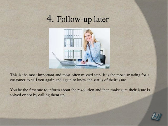 4. Follow-up later This is the most important and most often missed step. It is the most irritating for a customer to call...