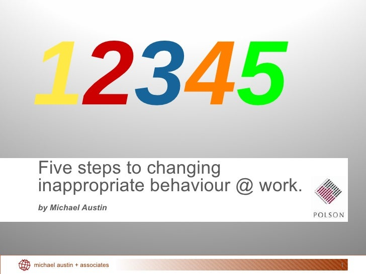Five steps to changing inappropriate behaviour @ work. by Michael Austin 1 2 3 4 5