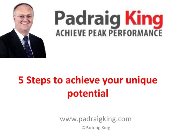 5 Steps to achieve your unique           potential        www.padraigking.com             ©Padraig King