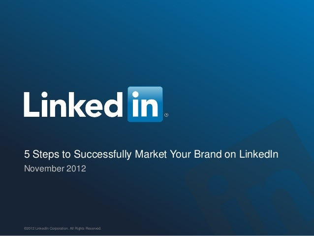 5 Steps to Successfully Market Your Brand on LinkedInNovember 2012©2012 LinkedIn Corporation. All Rights Reserved.