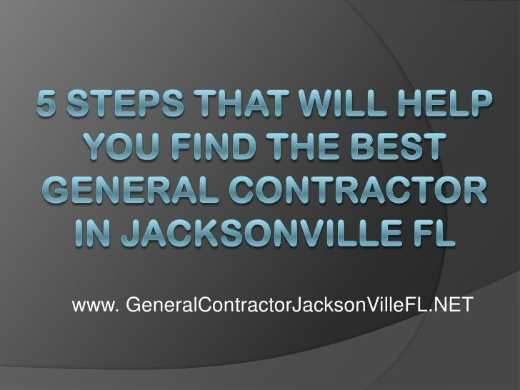 5 Steps That Will Help You Find the Best General Contractor in Jacksonville FL<br />www. GeneralContractorJacksonVilleFL.N...