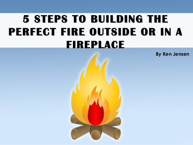 5 STEPS TO BUILDING THE5 STEPS TO BUILDING THE PERFECT FIRE OUTSIDE OR IN APERFECT FIRE OUTSIDE OR IN A FIREPLACEFIREPLACE...
