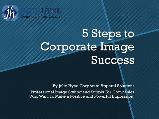 5 Steps to Corporate Image Success By Julie Hyne Corporate Apparel Solutions Professional Image Styling and Supply For Com...