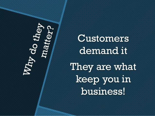 Whydotheymatter? Customers demand it They are what keep you in business!