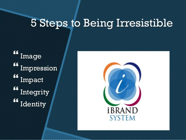 5 Steps to Being Irresistible }Image }Impression }Impact }Integrity }Identity