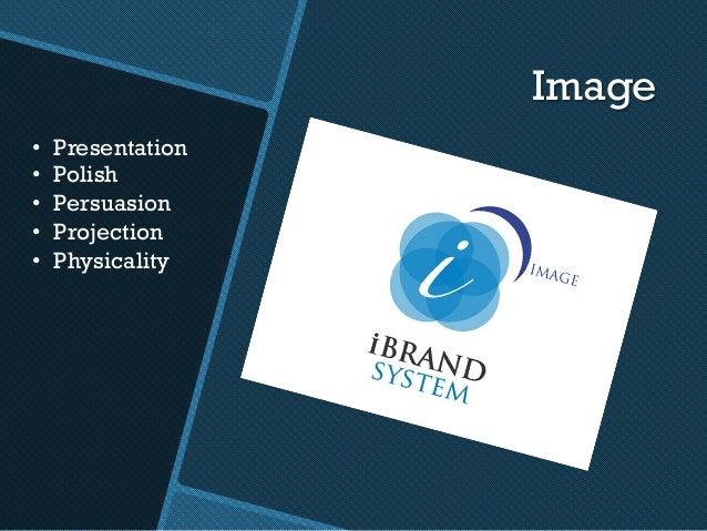 Image • Presentation • Polish • Persuasion • Projection • Physicality