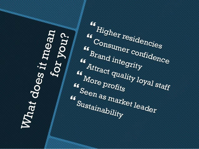 Whatdoesitmeanforyou? }Higher residencies }Consumer confidence }Brand integrity}Attract quality loyal staff }More pro...