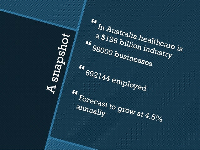 Asnapshot }In Australia healthcare is a $126 billion industry }98000 businesses }692144 employed }Forecast to grow at ...