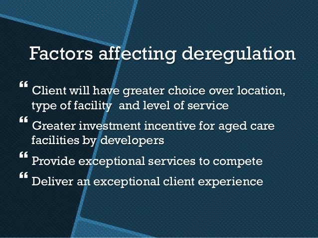 Factors affecting deregulation }Client will have greater choice over location, type of facility and level of service }Gr...