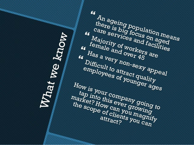 Whatweknow } An ageing population means there is big focus on aged care services and facilities } Majority of workers ar...