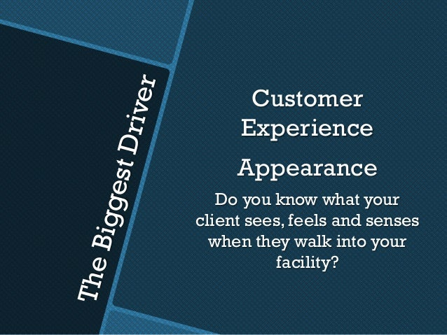 TheBiggestDriver Customer Experience Appearance Do you know what your client sees, feels and senses when they walk into yo...