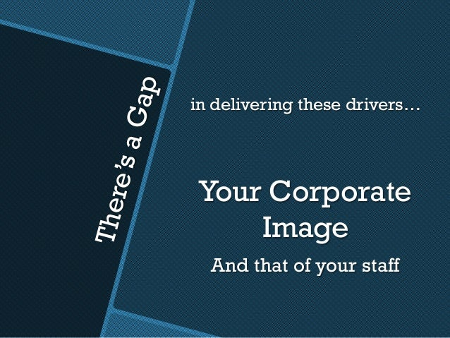 There'saGap in delivering these drivers… Your Corporate Image And that of your staff