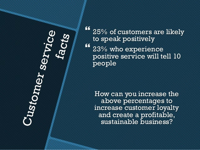Customerservice facts }25% of customers are likely to speak positively }23% who experience positive service will tell 10...