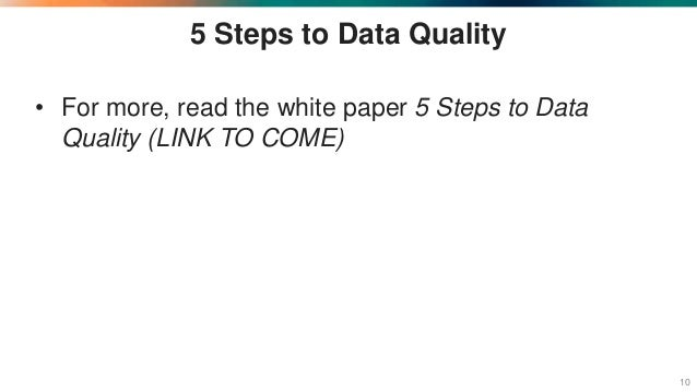 5 Steps to Data Quality • For more, read the white paper 5 Steps to Data Quality (LINK TO COME) 10