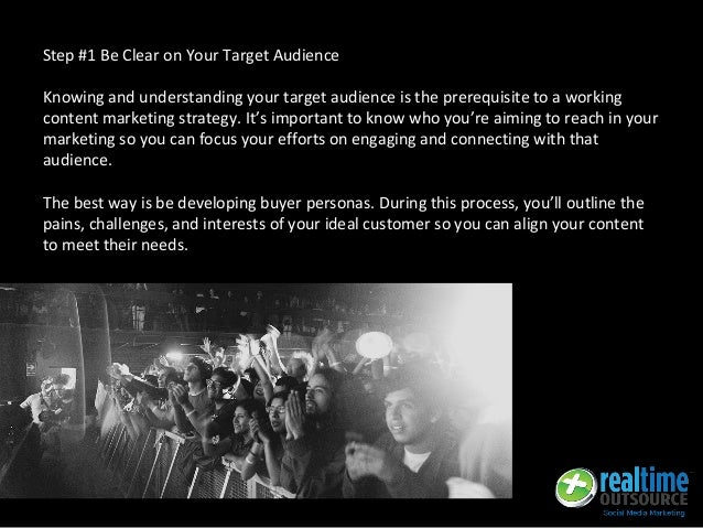 Step #1 Be Clear on Your Target Audience Knowing and understanding your target audience is the prerequisite to a working c...