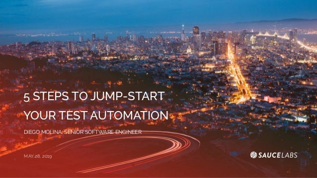 5 STEPS TO JUMP-START YOUR TEST AUTOMATION DIEGO MOLINA, SENIOR SOFTWARE ENGINEER MAY 28, 2019