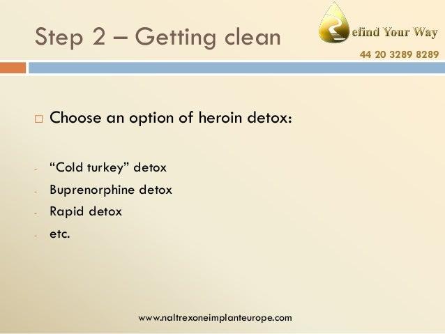 "Step 2 – Getting clean   -  Choose an option of heroin detox: ""Cold turkey"" detox Buprenorphine detox Rapid detox etc.  w..."