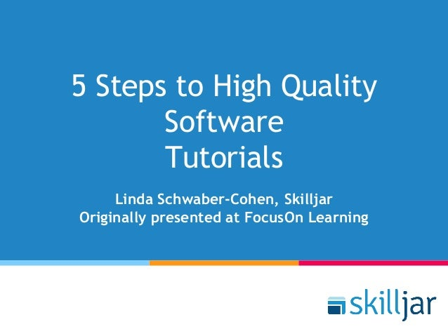 5 Steps to High Quality Software Tutorials Linda Schwaber-Cohen, Skilljar Originally presented at FocusOn Learning