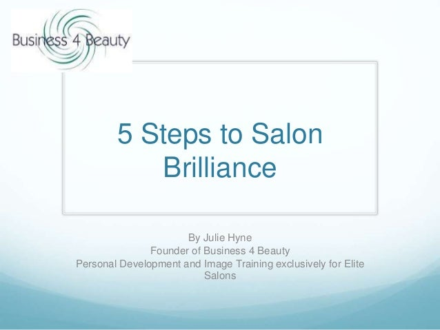 5 Steps to Salon Brilliance By Julie Hyne Founder of Business 4 Beauty Personal Development and Image Training exclusively...