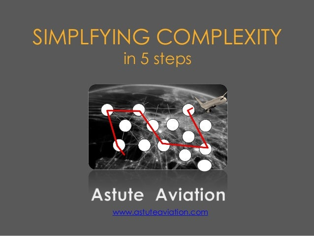 SIMPLFYING COMPLEXITY in 5 steps www.astuteaviation.com