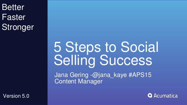 5 Steps to Social Selling Success Jana Gering -@jana_kaye #APS15 Content Manager Better Faster Stronger Version 5.0
