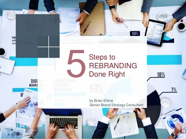 Steps to REBRANDING Done Right by Brian Elkins Senior Brand Strategy Consultant