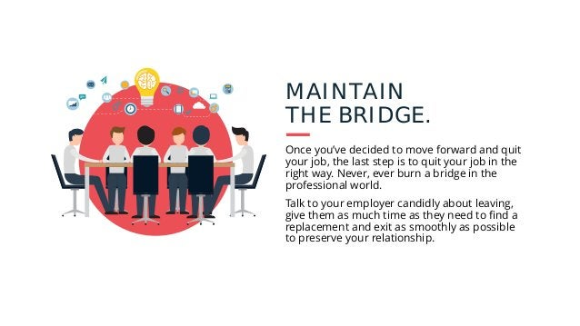 MAINTAIN THE BRIDGE. Once you've decided to move forward and quit your job, the last step is to quit your job in the right...