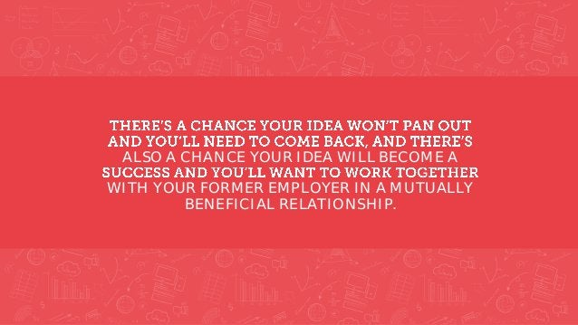 ALSO A CHANCE YOUR IDEA WILL BECOME A WITH YOUR FORMER EMPLOYER IN A MUTUALLY BENEFICIAL RELATIONSHIP.