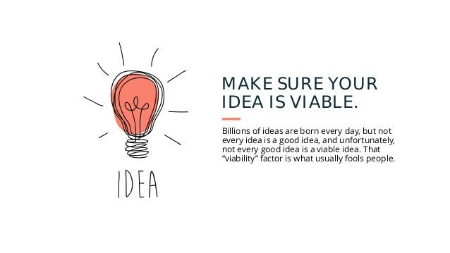 MAKE SURE YOUR IDEA IS VIABLE. Billions of ideas are born every day, but not every idea is a good idea, and unfortunately,...