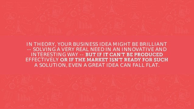 IN THEORY, YOUR BUSINESS IDEA MIGHT BE BRILLIANT -- SOLVING A VERY REAL NEED IN AN INNOVATIVE AND INTERESTING WAY -- EFFEC...