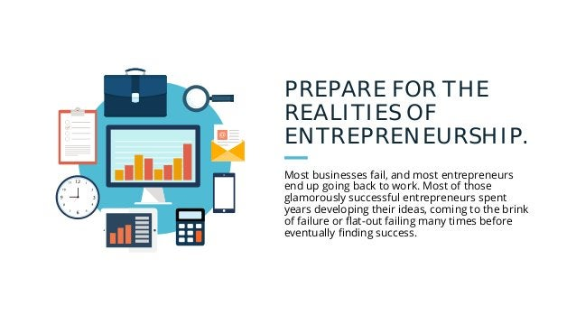 PREPARE FOR THE REALITIES OF ENTREPRENEURSHIP. Most businesses fail, and most entrepreneurs end up going back to work. Mos...