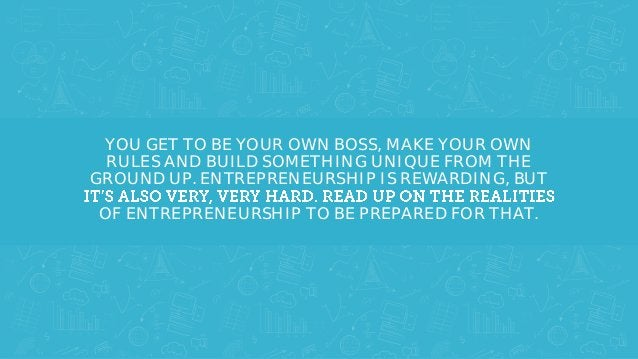 YOU GET TO BE YOUR OWN BOSS, MAKE YOUR OWN RULES AND BUILD SOMETHING UNIQUE FROM THE GROUND UP. ENTREPRENEURSHIP IS REWARD...