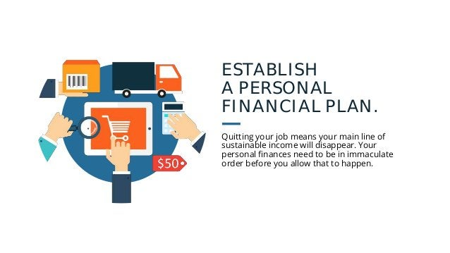 ESTABLISH A PERSONAL FINANCIAL PLAN. Quitting your job means your main line of sustainable income will disappear. Your per...